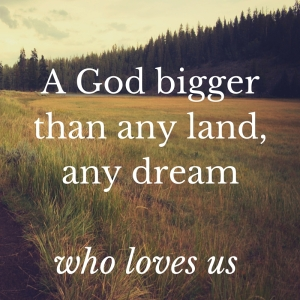 A God bigger than any land, any dreamWho loves us