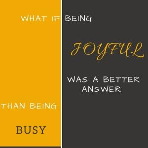 joyful rather than busy