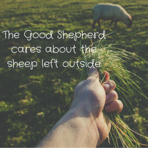 The Good Shepherd cares about the sheep left outside