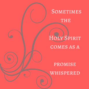 Sometimes the Holy Spirit comes as apromise whispered
