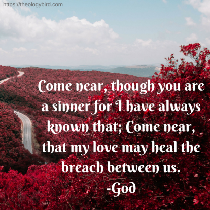 Come near, though you are a sinner for I have always known that; Come near, that my love may heal the breach between us.-God