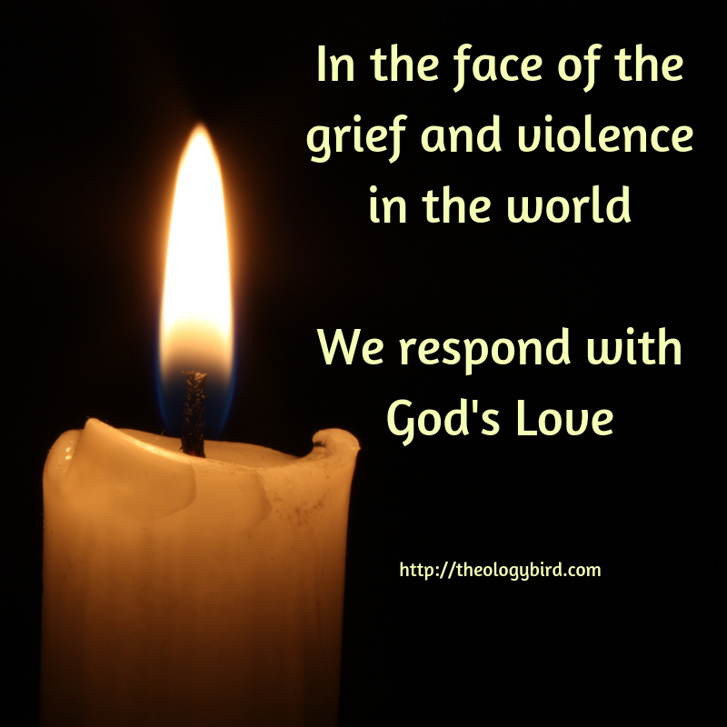 In the face of the grief and violence in the worldWe respond with God's Love