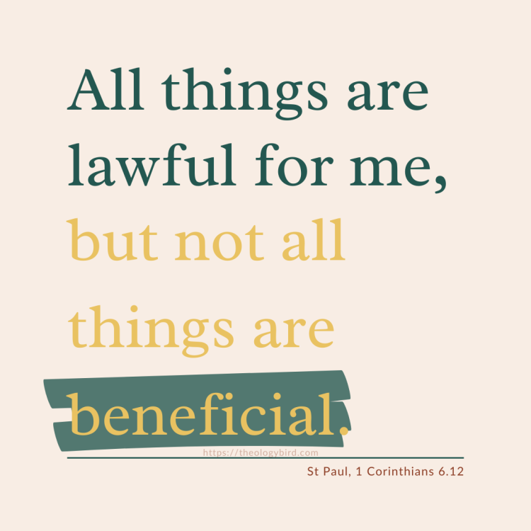 All things are lawful for me, but not all things are beneficial. St Paul 1 Corinthians 6.12