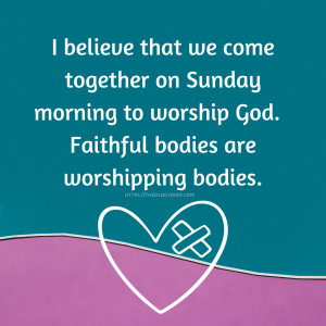 """""""I believe that we come together on Sunday morning to worship God.  Faithful bodies are worshipping bodies."""" below is a heart with either a cross or a bandaid in the top right.  The background is teal with a bit of pink at the bottom."""
